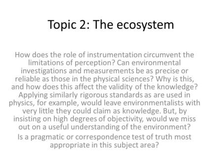 Topic 2: The ecosystem How does the role of instrumentation circumvent the limitations of perception? Can environmental investigations and measurements.
