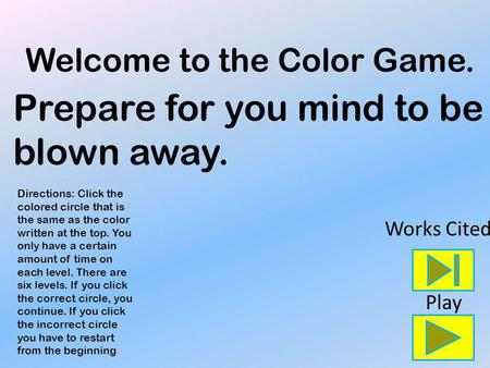Welcome to the Color Game. Directions: Click the colored circle that is the same as the color written at the top. You only have a certain amount of time.