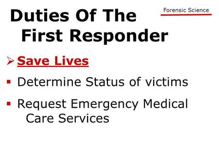 Duties Of The First Responder Forensic Science  Save Lives  Determine Status of victims  Request Emergency Medical Care Services.
