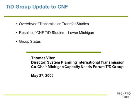 MI CNF T/D Page 1 T/D Group Update to CNF Overview of Transmission Transfer Studies Results of CNF T/D Studies – Lower Michigan Group Status Thomas Vitez.