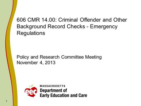 1 606 CMR 14.00: Criminal Offender and Other Background Record Checks - Emergency Regulations Policy and Research Committee Meeting November 4, 2013.