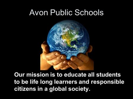 Avon Public Schools Our mission is to educate all students to be life long learners and responsible citizens in a global society.