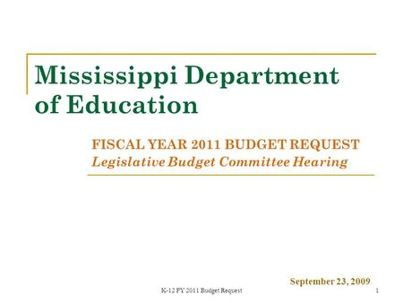 K-12 FY 2011 Budget Request1 Mississippi Department of Education FISCAL YEAR 2011 BUDGET REQUEST Legislative Budget Committee Hearing September 23, 2009.