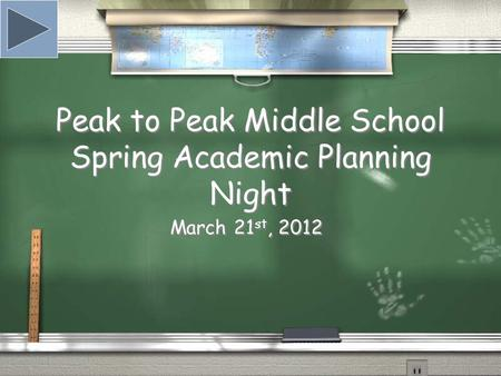 Peak to Peak Middle School Spring Academic Planning Night March 21 st, 2012.