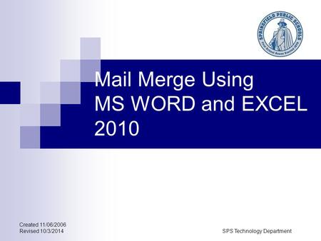Created 11/06/2006 Revised 10/3/2014SPS Technology Department Mail Merge Using MS WORD and EXCEL 2010.