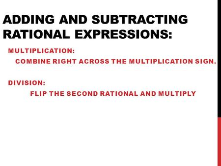 ADDING AND SUBTRACTING RATIONAL EXPRESSIONS: MULTIPLICATION: COMBINE RIGHT ACROSS THE MULTIPLICATION SIGN. DIVISION: FLIP THE SECOND RATIONAL AND MULTIPLY.