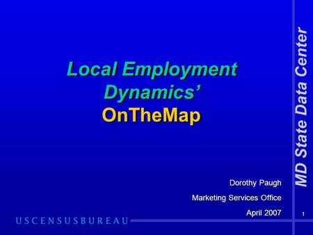 1 Local Employment Dynamics' OnTheMap Dorothy Paugh Marketing Services Office April 2007 Dorothy Paugh Marketing Services Office April 2007 MD State Data.