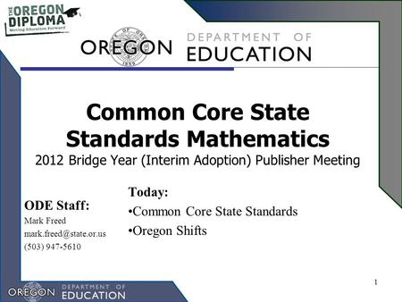 Common Core State Standards Mathematics 2012 Bridge Year (Interim Adoption) Publisher Meeting Today: Common Core State Standards Oregon Shifts 1 ODE Staff: