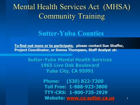 1 Mental Health Services Act (MHSA) Community Training Sutter-Yuba Counties To find out more or to participate, please contact Sue Shaffer, Project Coordinator,
