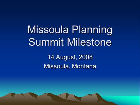 Missoula Planning Summit Milestone 14 August, 2008 Missoula, Montana.