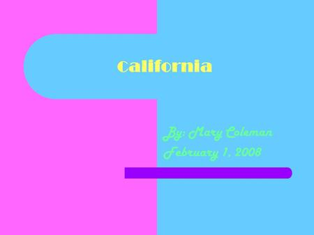 C alifornia By: Mary Coleman February 1, 2008. States That Border Me Oregon Nevada Arizona.