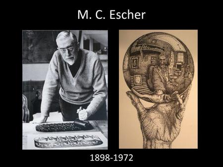M. C. Escher 1898-1972. Facts Created over 448 lithographs, woodcuts and wood engravings and over 2000 drawings and sketches illustrated books, designed.