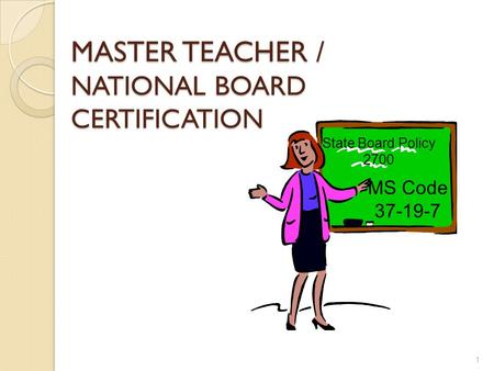 MASTER TEACHER / NATIONAL BOARD CERTIFICATION 1 MS Code 37-19-7 State Board Policy 2700.