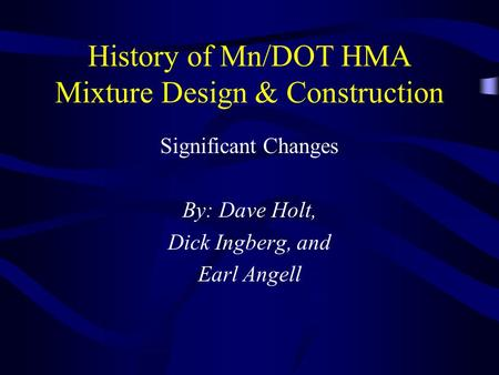 History of Mn/DOT HMA Mixture Design & Construction Significant Changes By: Dave Holt, Dick Ingberg, and Earl Angell.