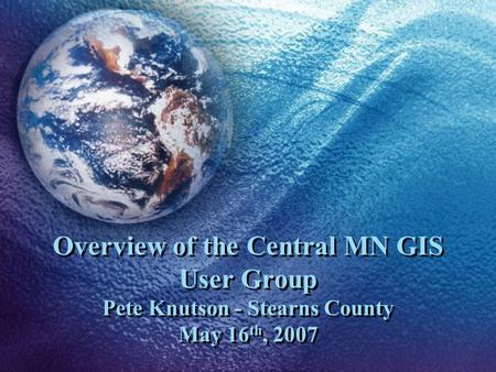 Overview of the Central MN GIS User Group Pete Knutson - Stearns County May 16 th, 2007.