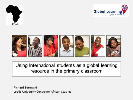 Using International students as a global learning resource in the primary classroom Richard Borowski Leeds University Centre for African Studies.