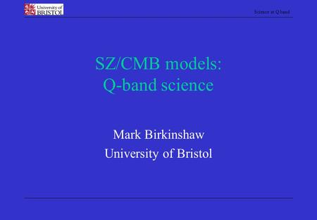Science at Q band SZ/CMB models: Q-band science Mark Birkinshaw University of Bristol.