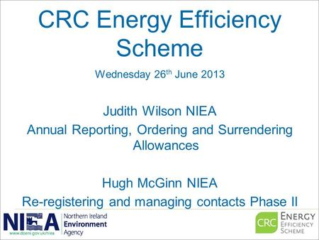 CRC Energy Efficiency Scheme Wednesday 26 th June 2013 Judith Wilson NIEA Annual Reporting, Ordering and Surrendering Allowances Hugh McGinn NIEA Re-registering.