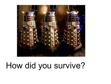 How did you survive?. They survived through me Oh no the doctor Where did he go?