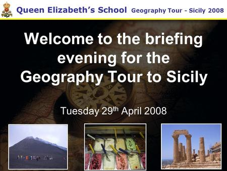 Queen Elizabeth's School Geography Tour - Sicily 2008 Welcome to the briefing evening for the Geography Tour to Sicily Tuesday 29 th April 2008.