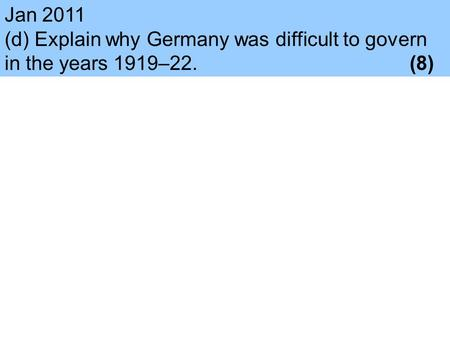 Jan 2011 (d) Explain why Germany was difficult to govern in the years 1919–22.					(8)