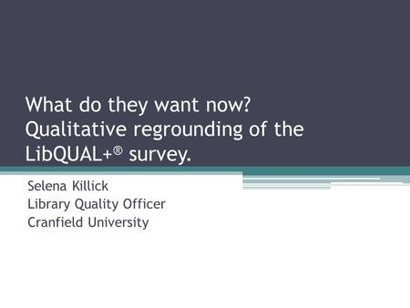 What do they want now? Qualitative regrounding of the LibQUAL+ ® survey. Selena Killick Library Quality Officer Cranfield University.