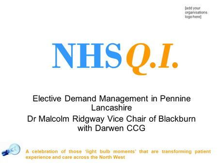 Elective Demand Management in Pennine Lancashire Dr Malcolm Ridgway Vice Chair of Blackburn with Darwen CCG A celebration of those 'light bulb moments'