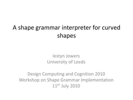 A shape grammar interpreter for curved shapes Iestyn Jowers University of Leeds Design Computing and Cognition 2010 Workshop on Shape Grammar Implementation.