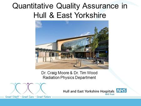 Quantitative Quality Assurance in Hull & East Yorkshire Dr. Craig Moore & Dr. Tim Wood Radiation Physics Department.