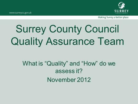 "Surrey County Council Quality Assurance Team What is ""Quality"" and ""How"" do we assess it? November 2012."