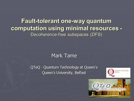 Mark Tame QTeQ - Quantum Technology at Queen's Queen's University, Belfast Fault-tolerant one-way quantum computation using minimal resources - Decoherence-free.