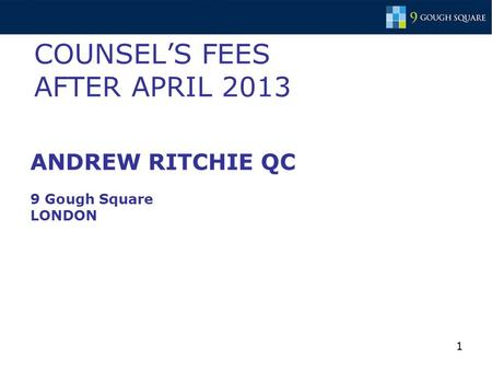 1 COUNSEL'S FEES AFTER APRIL 2013 ANDREW RITCHIE QC 9 Gough Square LONDON.