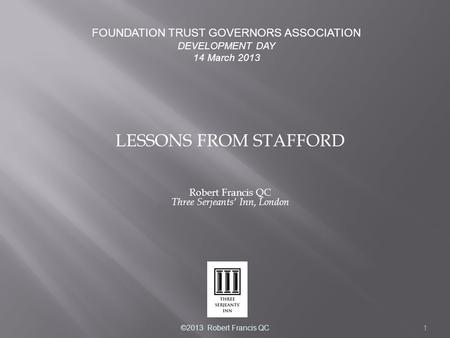 1 LESSONS FROM STAFFORD Robert Francis QC Three Serjeants' Inn, London FOUNDATION TRUST GOVERNORS ASSOCIATION DEVELOPMENT DAY 14 March 2013 ©2013 Robert.