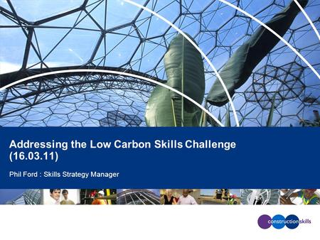 Addressing the Low Carbon Skills Challenge (16.03.11) Phil Ford : Skills Strategy Manager.