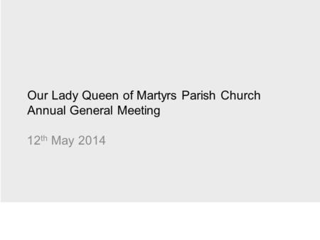 Our Lady Queen of Martyrs Parish Church Annual General Meeting 12 th May 2014.