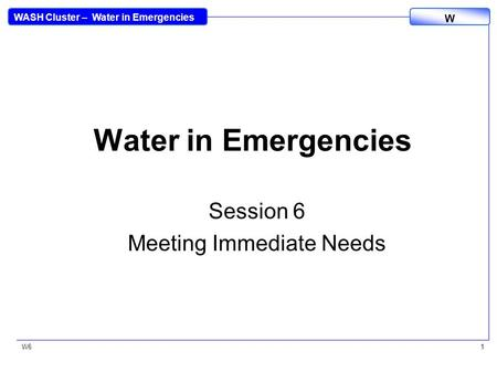 WASH Cluster – Water in Emergencies W W61 Water in Emergencies Session 6 Meeting Immediate Needs.