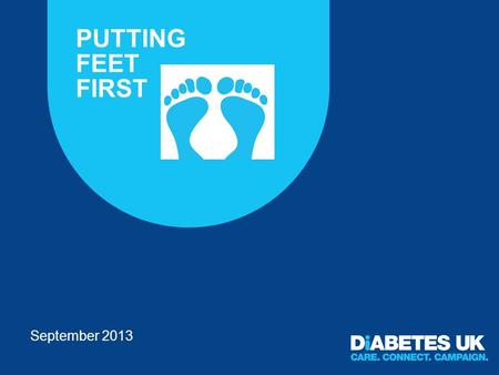 PUTTING FEET FIRST September 2013. Overarching campaign objectives To raise awareness of the importance of people knowing their risk status to empower.