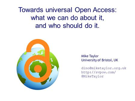 Towards universal Open Access: what we can do about it, and who should do it. Mike Taylor University of Bristol, UK