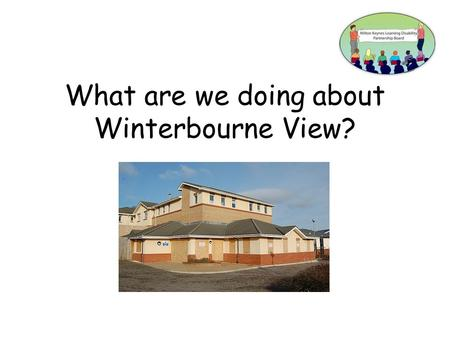 What are we doing about Winterbourne View?. There was a Panorama television programme about Winterbourne View.