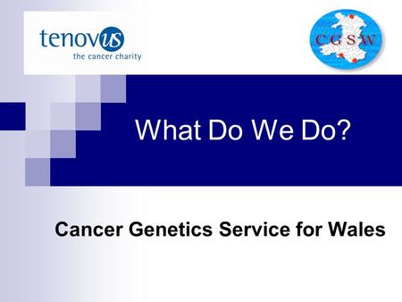 What Do We Do? Cancer Genetics Service for Wales.