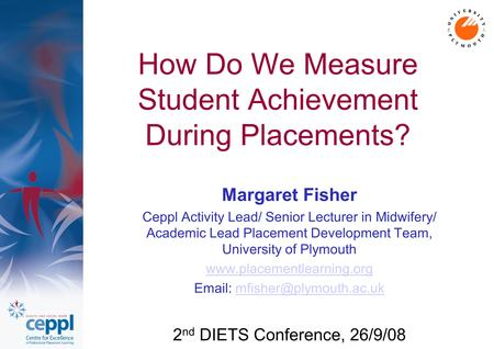 How Do We Measure Student Achievement During Placements? Margaret Fisher Ceppl Activity Lead/ Senior Lecturer in Midwifery/ Academic Lead Placement Development.