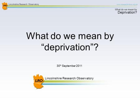 Lincolnshire Research Observatory www.research-lincs.org.uk What do we mean by Deprivation? Lincolnshire Research Observatory 30 th September 2011 What.