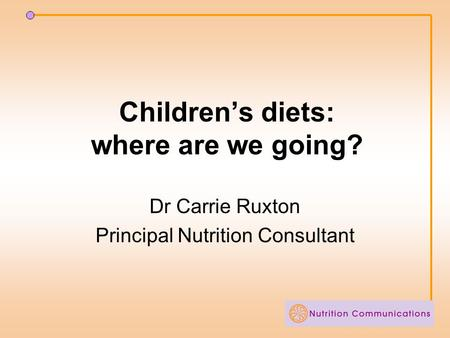 Children's diets: where are we going? Dr Carrie Ruxton Principal Nutrition Consultant.