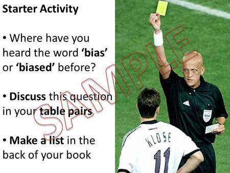 Starter Activity Where have you heard the word 'bias' or 'biased' before? Discuss this question in your table pairs Make a list in the back of your book.