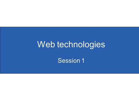 Web technologies Session 1. Slide 1.1 Objectives for this unit  To develop participants' knowledge, skills and understanding of web technologies  To.