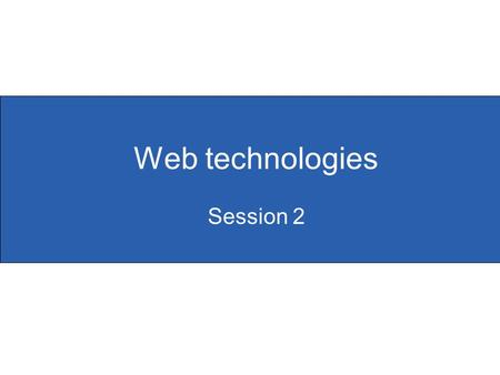Web technologies Session 2. Slide 2. 1 Objectives for session 2  To develop participants' knowledge, skills and understanding of web-page design  To.