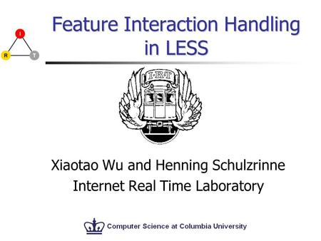 Feature Interaction Handling in LESS Xiaotao Wu and Henning Schulzrinne Internet Real Time Laboratory.