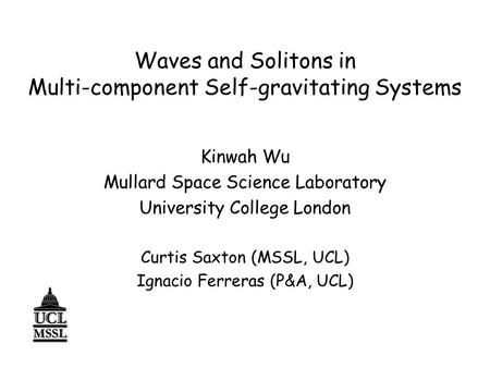 Waves and Solitons in Multi-component Self-gravitating Systems Kinwah Wu Mullard Space Science Laboratory University College London Curtis Saxton (MSSL,
