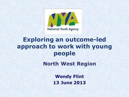 Exploring an outcome-led approach to work with young people North West Region Wendy Flint 13 June 2013.