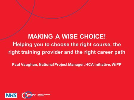 MAKING A WISE CHOICE! Helping you to choose the right course, the right training provider and the right career path Paul Vaughan, National Project Manager,